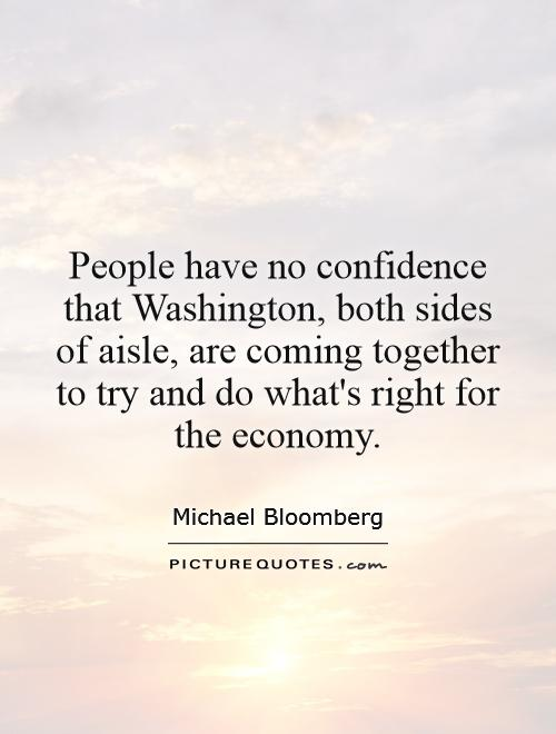 People have no confidence that Washington, both sides of aisle, are coming together to try and do what's right for the economy Picture Quote #1
