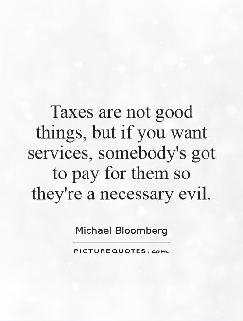Taxes are not good things, but if you want services, somebody's got to pay for them so they're a necessary evil Picture Quote #1