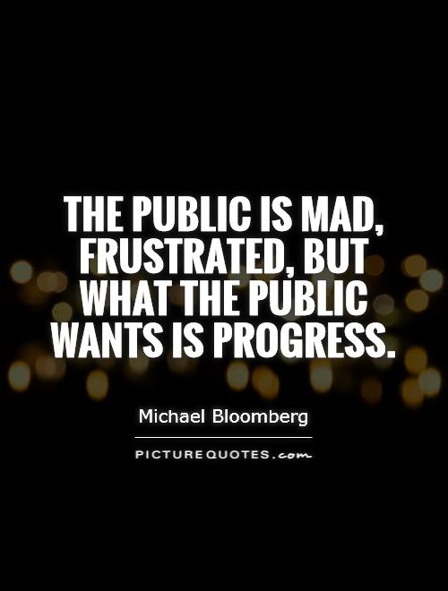The public is mad, frustrated, but what the public wants is progress Picture Quote #1