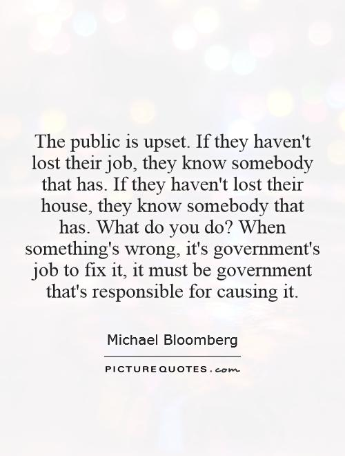 The public is upset. If they haven't lost their job, they know somebody that has. If they haven't lost their house, they know somebody that has. What do you do? When something's wrong, it's government's job to fix it, it must be government that's responsible for causing it Picture Quote #1