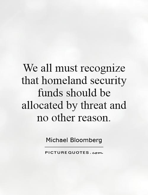 We all must recognize that homeland security funds should be allocated by threat and no other reason Picture Quote #1