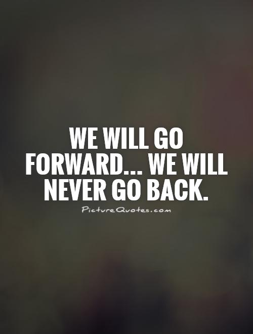 We will go forward... We will never go back Picture Quote #1