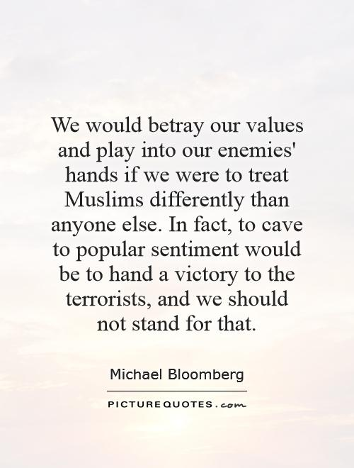We would betray our values and play into our enemies' hands if we were to treat Muslims differently than anyone else. In fact, to cave to popular sentiment would be to hand a victory to the terrorists, and we should not stand for that Picture Quote #1