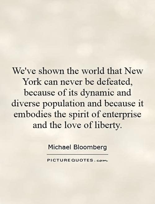 We've shown the world that New York can never be defeated, because of its dynamic and diverse population and because it embodies the spirit of enterprise and the love of liberty Picture Quote #1