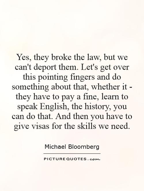 Yes, they broke the law, but we can't deport them. Let's get over this pointing fingers and do something about that, whether it - they have to pay a fine, learn to speak English, the history, you can do that. And then you have to give visas for the skills we need Picture Quote #1