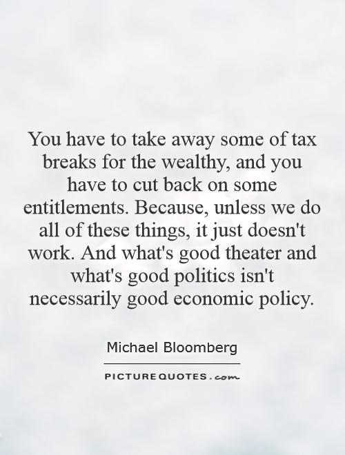 You have to take away some of tax breaks for the wealthy, and you have to cut back on some entitlements. Because, unless we do all of these things, it just doesn't work. And what's good theater and what's good politics isn't necessarily good economic policy Picture Quote #1