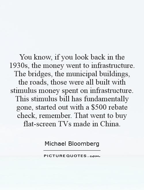 You know, if you look back in the 1930s, the money went to infrastructure. The bridges, the municipal buildings, the roads, those were all built with stimulus money spent on infrastructure. This stimulus bill has fundamentally gone, started out with a $500 rebate check, remember. That went to buy flat-screen TVs made in China Picture Quote #1