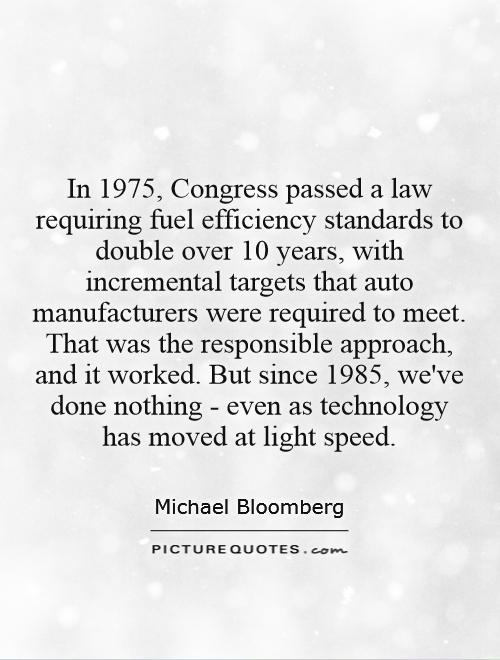In 1975, Congress passed a law requiring fuel efficiency standards to double over 10 years, with incremental targets that auto manufacturers were required to meet. That was the responsible approach, and it worked. But since 1985, we've done nothing - even as technology has moved at light speed Picture Quote #1
