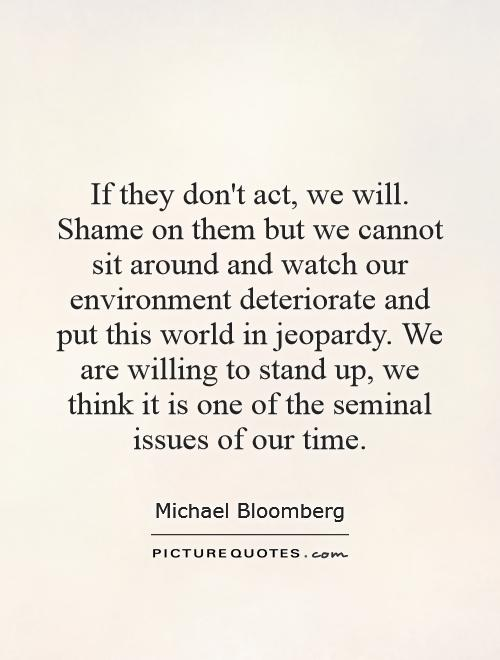If they don't act, we will. Shame on them but we cannot sit around and watch our environment deteriorate and put this world in jeopardy. We are willing to stand up, we think it is one of the seminal issues of our time Picture Quote #1