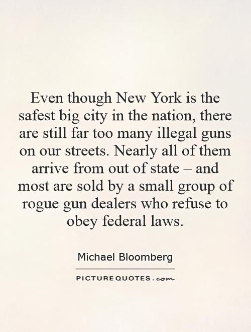 Even though New York is the safest big city in the nation, there are still far too many illegal guns on our streets. Nearly all of them arrive from out of state – and most are sold by a small group of rogue gun dealers who refuse to obey federal laws Picture Quote #1