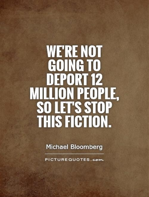 We're not going to deport 12 million people, so let's stop this fiction Picture Quote #1
