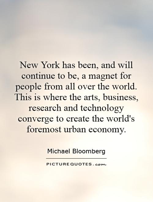 New York has been, and will continue to be, a magnet for people from all over the world. This is where the arts, business, research and technology converge to create the world's foremost urban economy Picture Quote #1