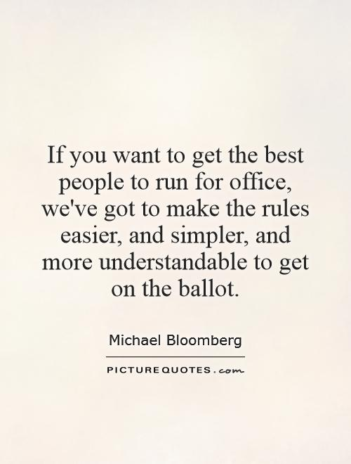 If you want to get the best people to run for office, we've got to make the rules easier, and simpler, and more understandable to get on the ballot Picture Quote #1