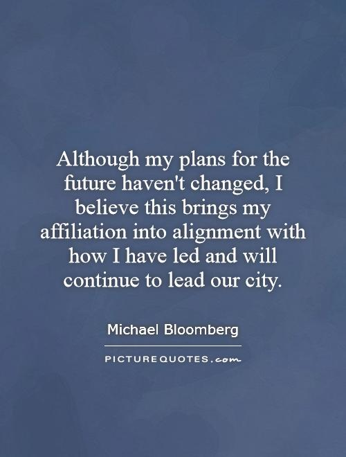 Although my plans for the future haven't changed, I believe this brings my affiliation into alignment with how I have led and will continue to lead our city Picture Quote #1
