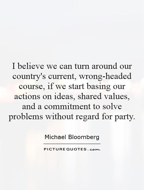 I believe we can turn around our country's current, wrong-headed course, if we start basing our actions on ideas, shared values, and a commitment to solve problems without regard for party Picture Quote #1