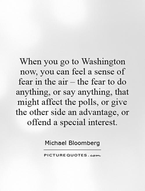 When you go to Washington now, you can feel a sense of fear in the air – the fear to do anything, or say anything, that might affect the polls, or give the other side an advantage, or offend a special interest Picture Quote #1