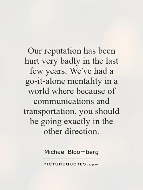 Our reputation has been hurt very badly in the last few years. We've had a go-it-alone mentality in a world where because of communications and transportation, you should be going exactly in the other direction Picture Quote #1