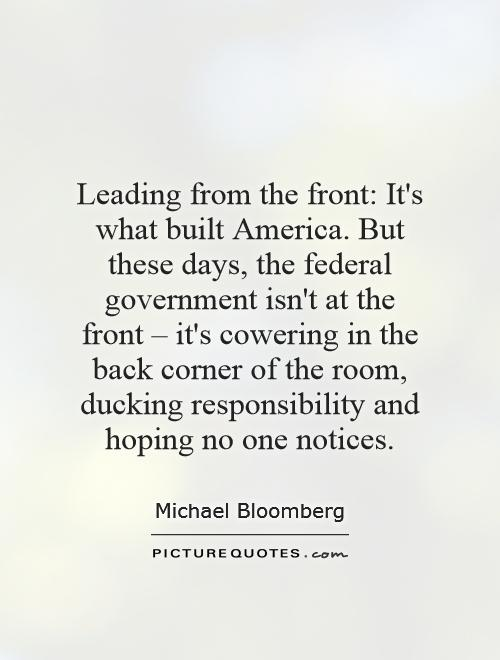 Leading from the front: It's what built America. But these days, the federal government isn't at the front – it's cowering in the back corner of the room, ducking responsibility and hoping no one notices Picture Quote #1