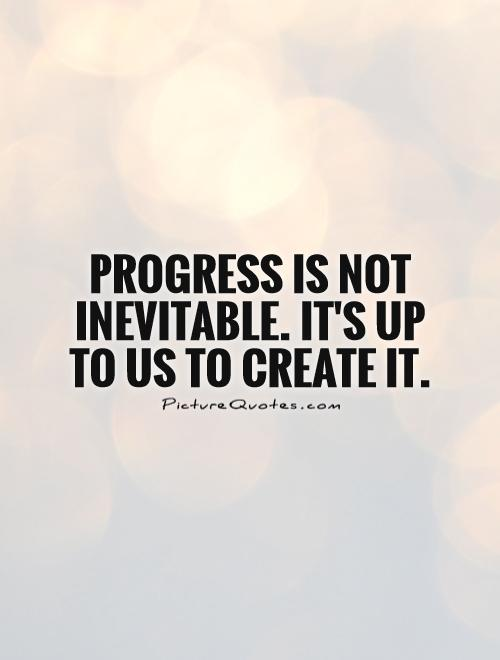 Progress Quotes Progress Is Not Inevitableit's Up To Us To Create It  Picture .