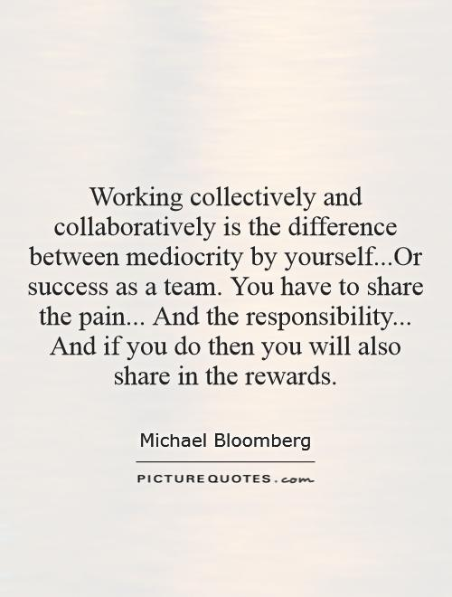 Working collectively and collaboratively is the difference between mediocrity by yourself...Or success as a team. You have to share the pain... And the responsibility... And if you do then you will also share in the rewards Picture Quote #1