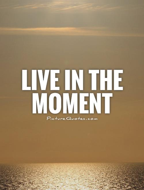 Live in the moment Picture Quote #1