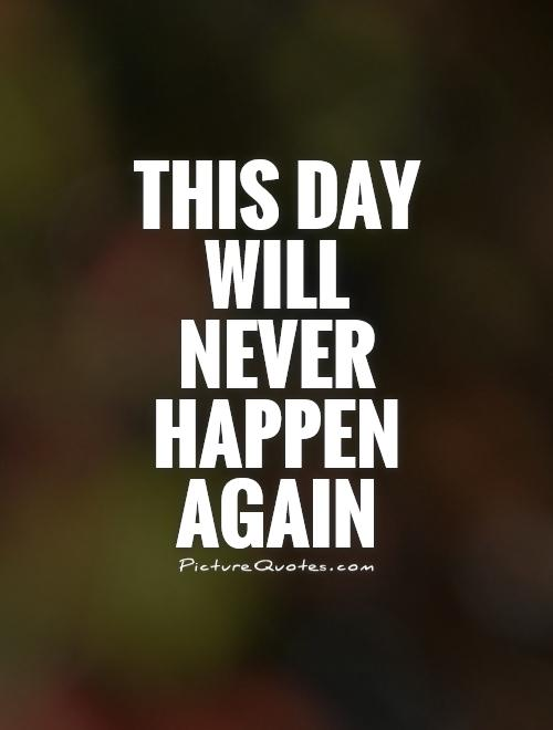 This day will never happen again Picture Quote #1