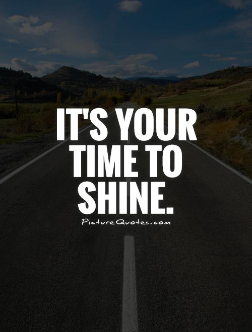 It's your time to shine Picture Quote #1