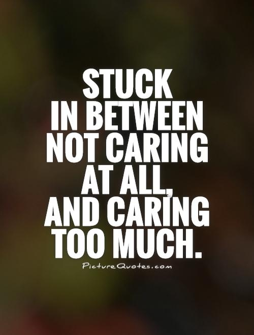 Stuck  in between not caring at all,  and caring too much Picture Quote #1