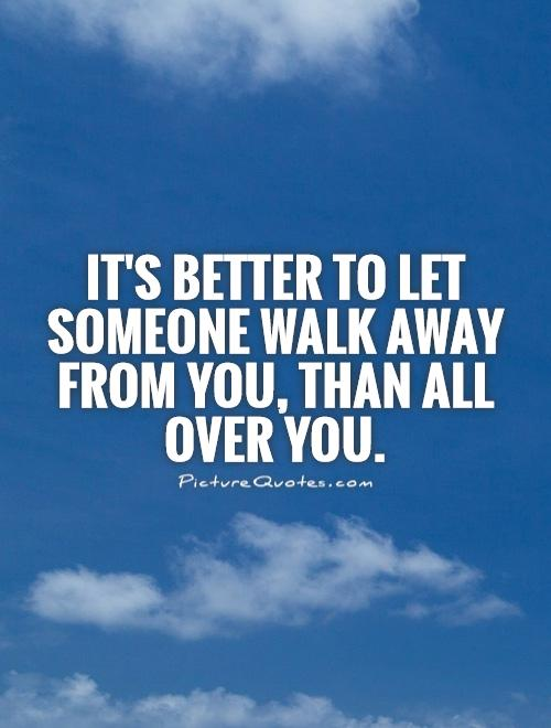 It's better to let someone walk away from you, than all over you Picture Quote #1