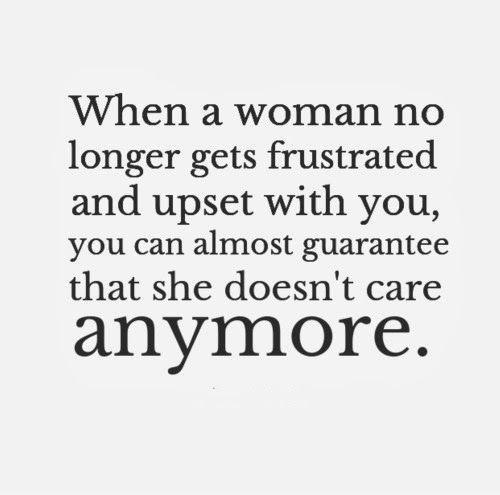 When a woman no longer gets frustrated and upset with you, you can almost guarantee that she doesn't care anymore Picture Quote #1