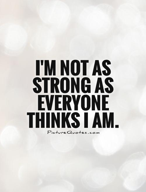 I'm not as strong as everyone thinks I am Picture Quote #1
