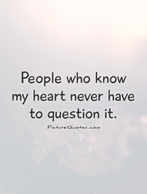 People who know my heart never have to question it Picture Quote #1