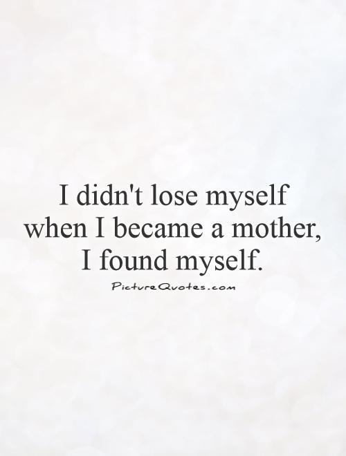 I didn't lose myself  when I became a mother,  I found myself Picture Quote #1