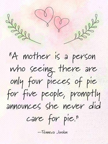 A mother is a person who seeing there are only four pieces of pie for five people, promptly announces she never did care for pie Picture Quote #1