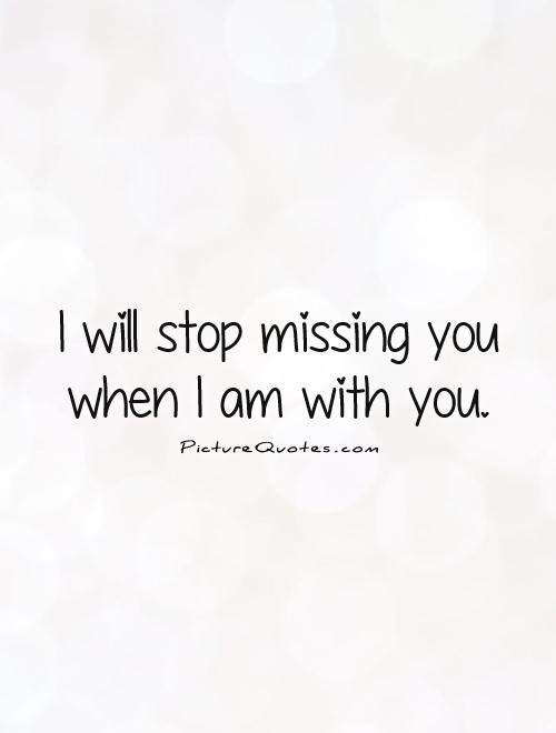 I will stop missing you when I am with you Picture Quote #1