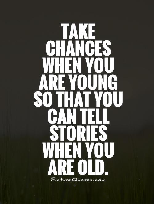 Take chances when you are young so that you can tell stories when you are old Picture Quote #1