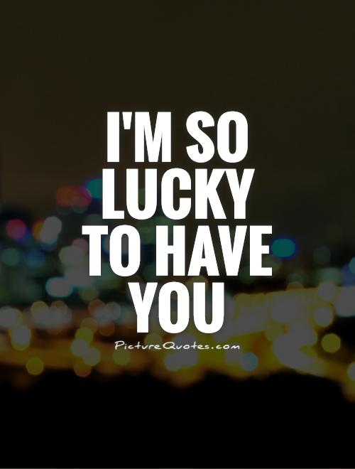 I'm so lucky to have you Picture Quote #1