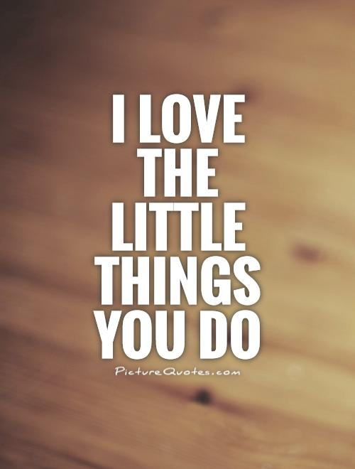 I love the little things you do Picture Quote #1