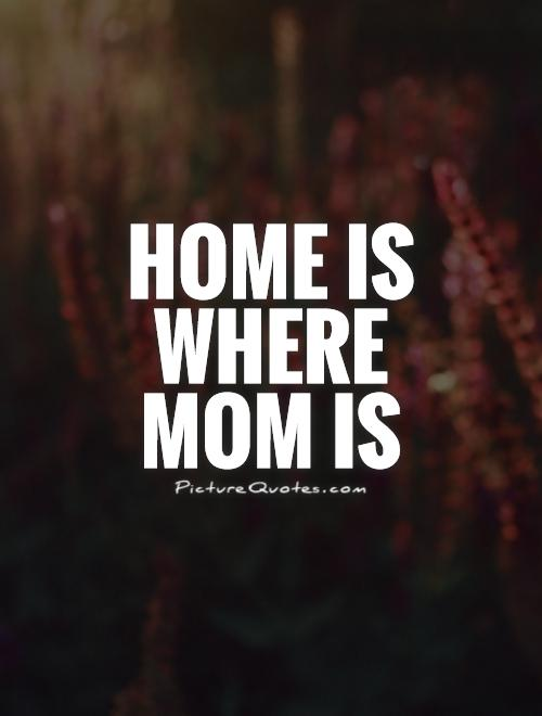Home is where mom is Picture Quote #1