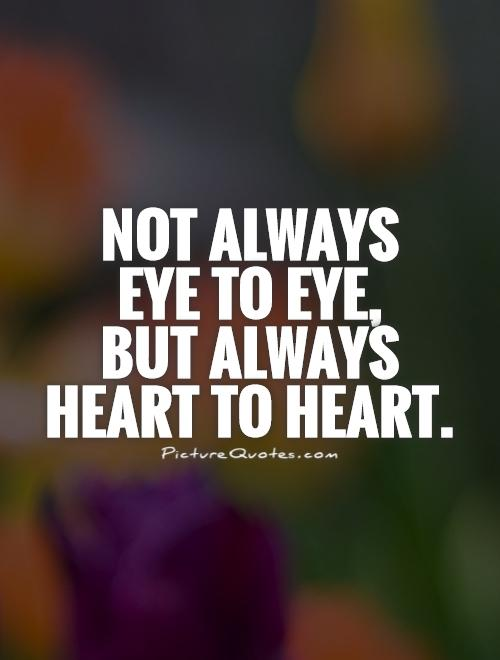 Not always  eye to eye,  but always heart to heart Picture Quote #1