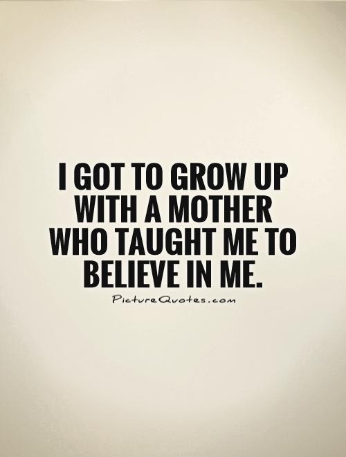 I got to grow up with a mother who taught me to believe in me Picture Quote #1