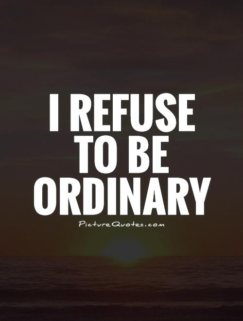 I refuse  to be ordinary Picture Quote #1