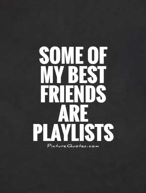 Some of my best friends are playlists Picture Quote #1