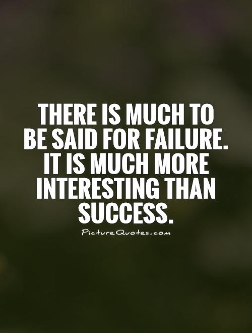 There is much to  be said for failure.  It is much more interesting than success Picture Quote #1