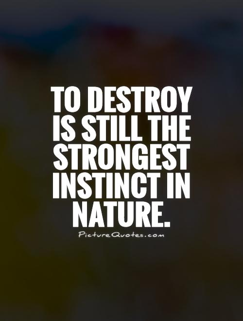 To destroy is still the strongest instinct in nature Picture Quote #1