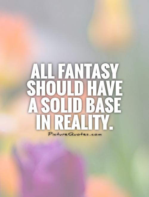 All fantasy should have a solid base in reality Picture Quote #1