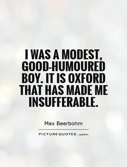I was a modest, good-humoured boy. It is Oxford that has made me insufferable Picture Quote #1