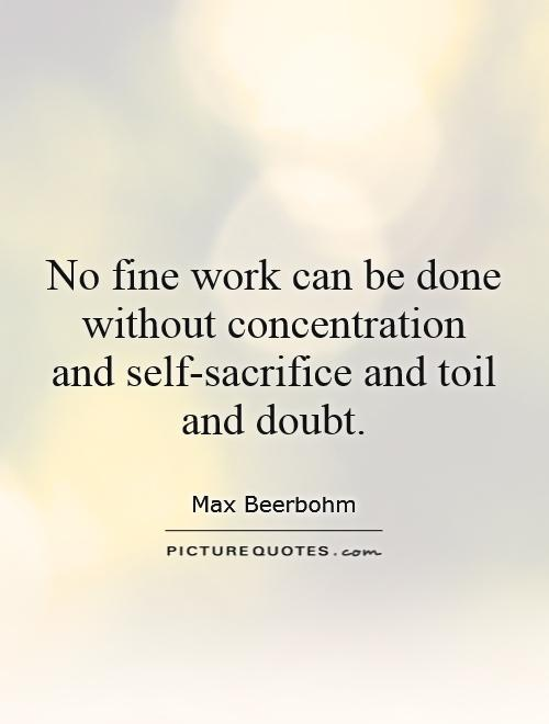 No fine work can be done without concentration and self-sacrifice and toil and doubt Picture Quote #1