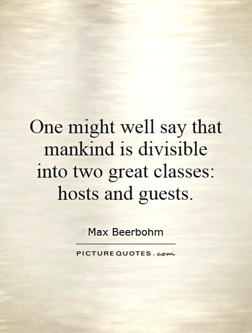 One might well say that mankind is divisible into two great classes: hosts and guests Picture Quote #1