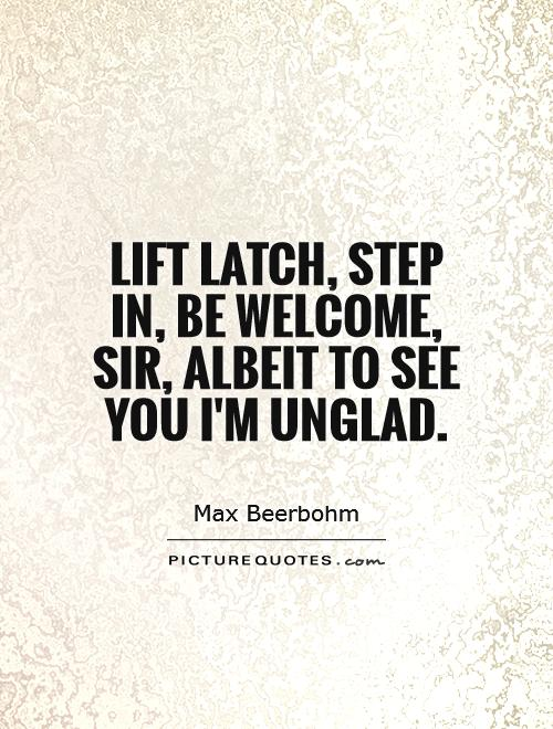 Lift latch, step in, be welcome, Sir, Albeit to see you I'm unglad Picture Quote #1